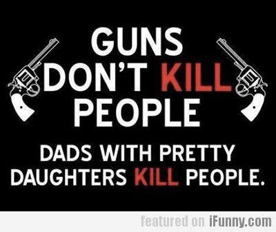 Guns Don't Kill People…