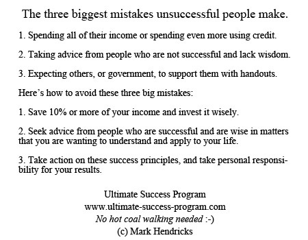 The three biggest mistakes unsuccessful people make.    1. Spending all of their income or spending even more using credit.  2. Taking advice from people who are not successful and lack wisdom.  3. Expecting others, or government, to support them with handouts.  	  Here's how to avoid these three big mistakes:  1. Save 10% or more of your income and invest it wisely.  2. Seek advice from people who are successful  3. Take action on these principles, and take personal responsibility for results.: Biggest Mistakes, Mistakes Unsuccess, Seeking Advice, Three Biggest, Personalized Response, Secret Boards, Help Info, Big Mistakes, Lack Wisdom