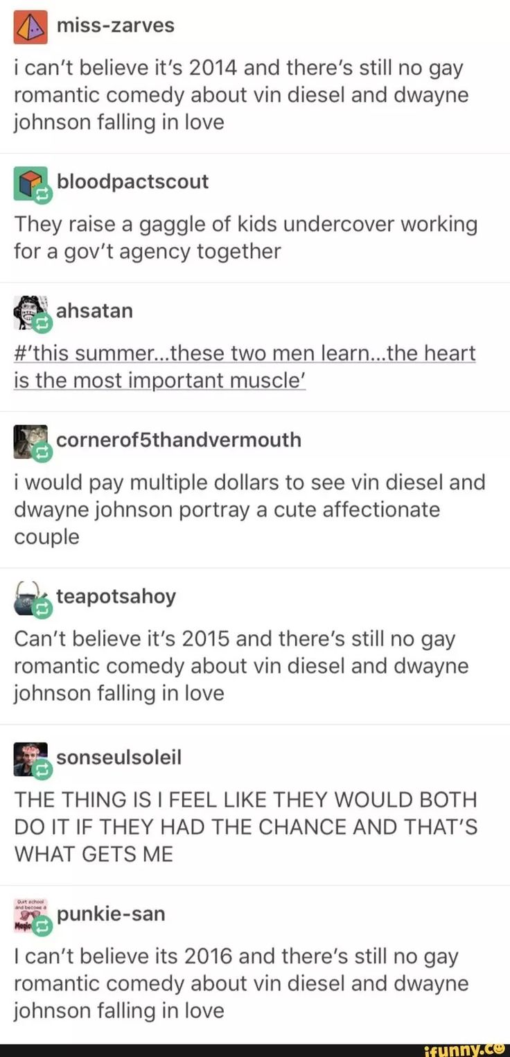 I can't believe it's 2018 and there's still no gay romantic comedy about Vin Diesel and Dwayne Johnson falling in love. >>> Fucking same!?