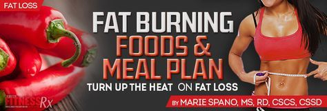 Fat Burning Foods & Meal Plan. Turn up the Heat on Fat Loss. By Marie Spano, MS, RD, CSCS, CSSD.