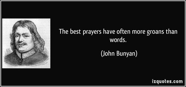 The best prayers have often more groans than words. (John Bunyan)