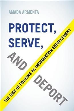 Protect, Serve, and Deport: The Rise of Policing As Immigration Enforcement