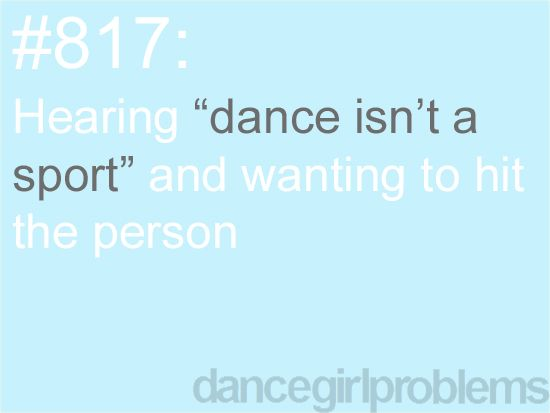 """#817: Hearing (the following) """"Dance (Ballet/Tap/Jazz) isn't a sport,"""" and wanting to hit the person. The problem isn't hearing the words, or the wish to hit them. The trouble is actually in NOT hitting them."""