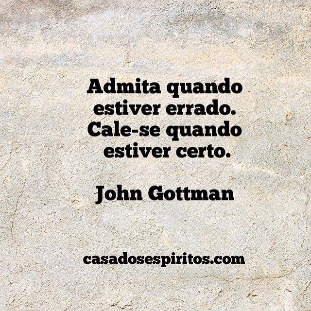 Admita quando estiver errado. Cale-se quando estiver certo. - John Gottman