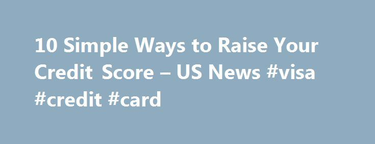 10 Simple Ways to Raise Your Credit Score – US News #visa #credit #card http://credit-loan.remmont.com/10-simple-ways-to-raise-your-credit-score-us-news-visa-credit-card/  #how to check your credit score for free # 10 Simple Ways to Raise Your Credit Score Getting a higher score requires patience and on-time payments. One technique, which is arguably a bit sneaky, is to dispute old, negative information on your credit history in hopes that the original creditor won't respond and the mark […]