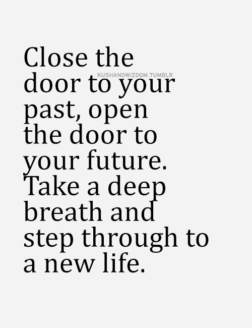 Close the door to your past, open the door to your future. Take a deep breath and step through to a new life.