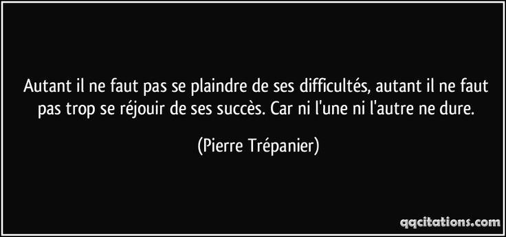 Autant il ne faut pas se plaindre de ses difficultés, autant il ne faut pas trop se réjouir de ses succès. Car ni l'une ni l'autre ne dure. (Pierre Trépanier) #citations #PierreTrépanier