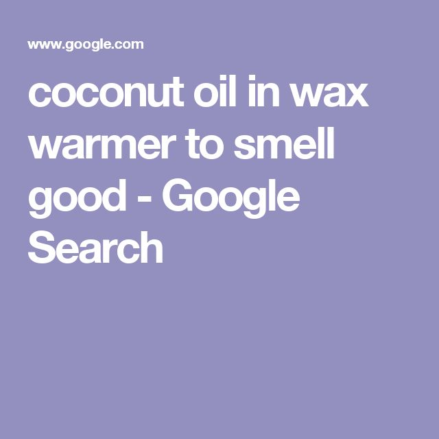 coconut oil in wax warmer to smell good - Google Search
