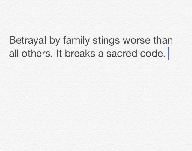Betrayal by family stings worse than all others. It breaks a sacred code.