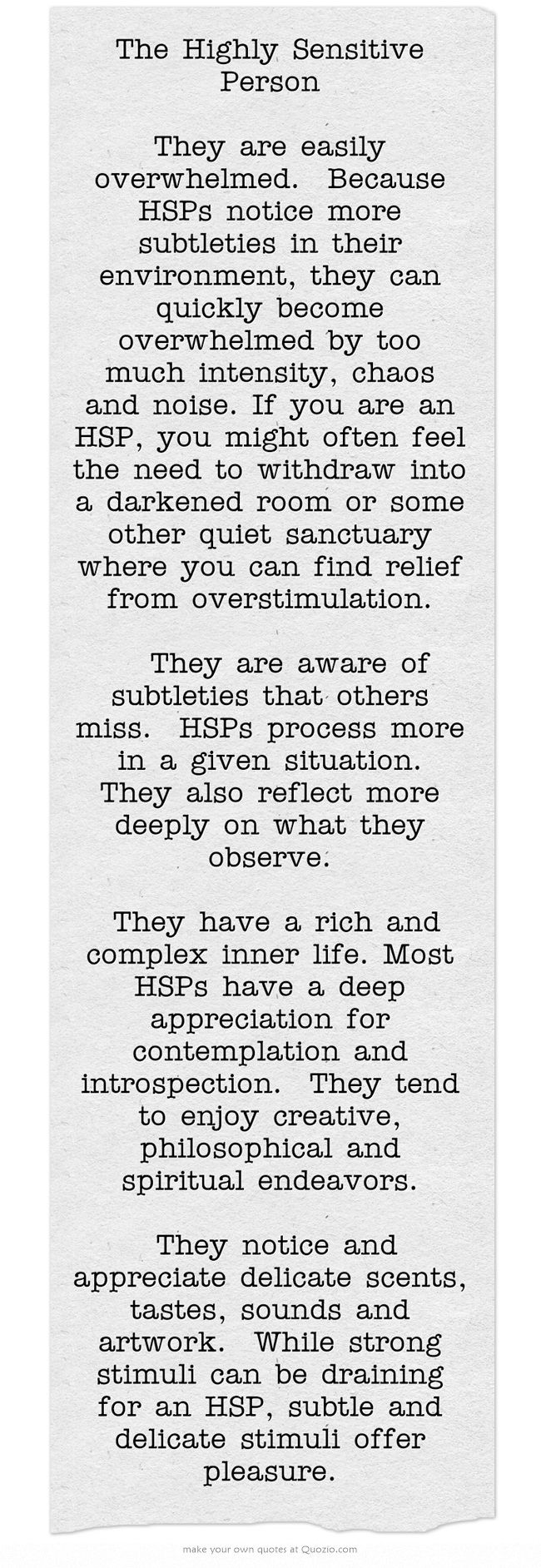The Highly Sensitive Person   They are easily overwhelmed. Because HSPs notice more subtleties in their environment, they can quickly become overwhelmed by too much intensity, chaos and noise. If you are an HSP, you might often feel the need to withdraw into a darkened room or some other quiet sanctuary where you can find relief from overstimulation.   They are aware of subtleties that others miss. HSPs process more in a given situation. They also reflect more deeply...