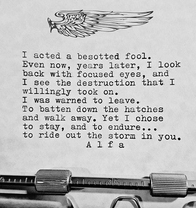 """""""I acted a besotted fool. Even now, years later, I look back with focused eyes, and I see the destruction that I willingly took on. I was warned to leave. To batten down the hatches and walk away. Yet I chose to stay, and to endure...to ride out the storm in you."""""""