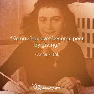 """""""No one has ever become poor by giving."""" - Anne Frank"""