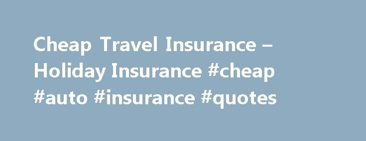 Cheap Travel Insurance – Holiday Insurance #cheap #auto #insurance #quotes http://cameroon.remmont.com/cheap-travel-insurance-holiday-insurance-cheap-auto-insurance-quotes/  #cheap holiday insurance # Travel Insurance Easy to Book Online UK, Europe Worldwide Cover Protected Single or Annual Multi Trips Cover Medical, Cancellation Baggage 24 Hour Emergency Assistance Holiday Insurance From Thomas Cook It is a good idea to make sure that all of your exciting holiday plans are backed up by a…