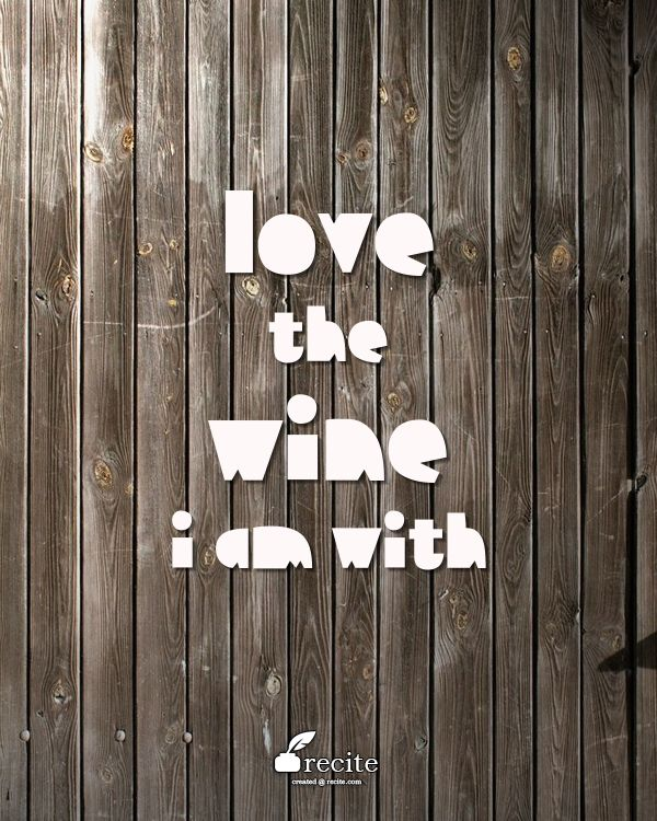 Love the wine I am with - Quote From Recite.com #RECITE #QUOTE
