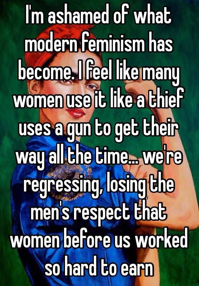 """I'm ashamed of what modern feminism has become. I feel like many women use it like a thief uses a gun to get their way all the time... we're regressing, losing the men's respect that women before us worked so hard to earn """