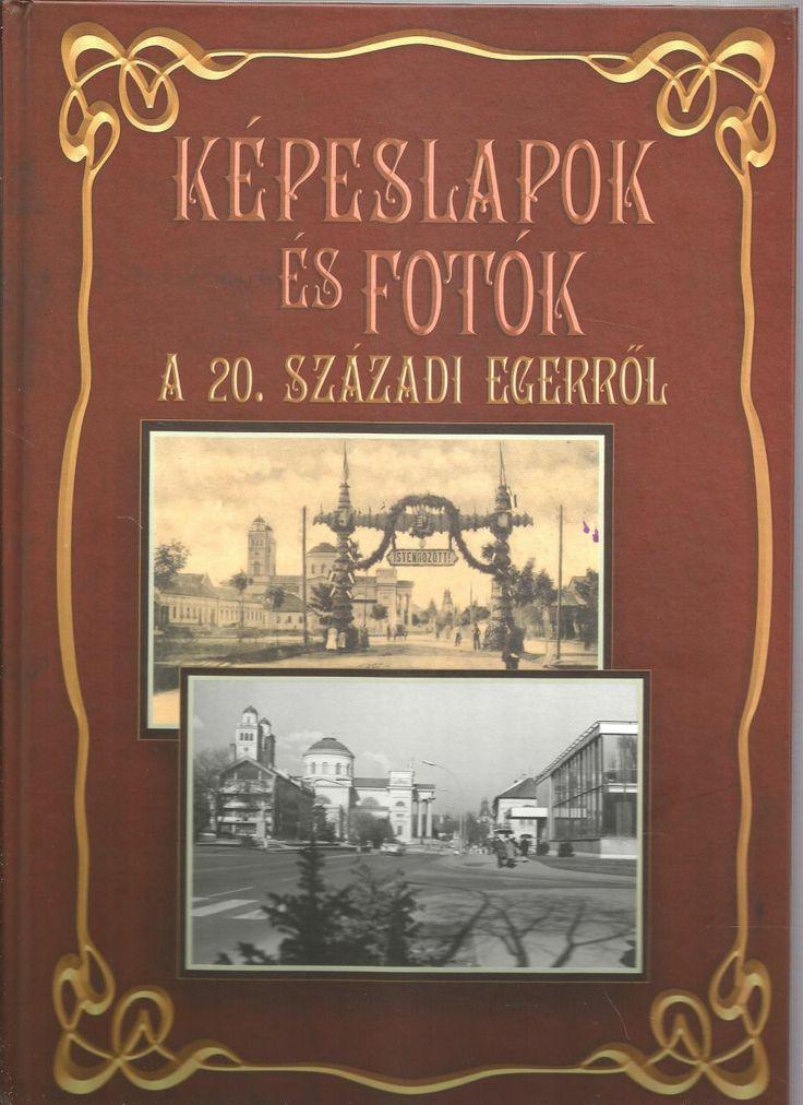 Képeslapok és fotók a 20. századi Egerről  Tóth László - családunk barátjának - könyve.
