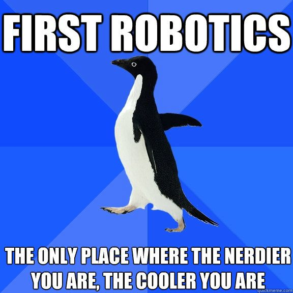 first robotics the only place where the nerdier you are, the cooler you are