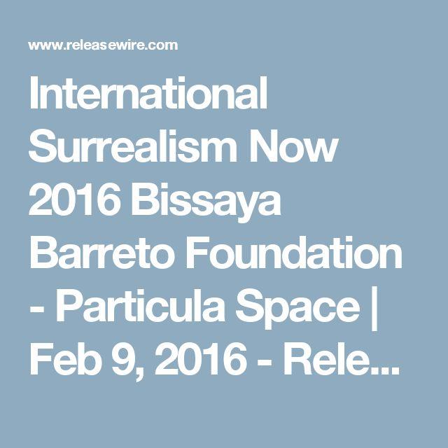 International Surrealism Now 2016 Bissaya Barreto Foundation - Particula Space | Feb 9, 2016 - ReleaseWire
