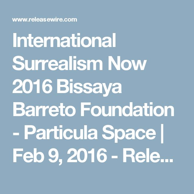 International Surrealism Now 2016 Bissaya Barreto Foundation - Particula Space   Feb 9, 2016 - ReleaseWire