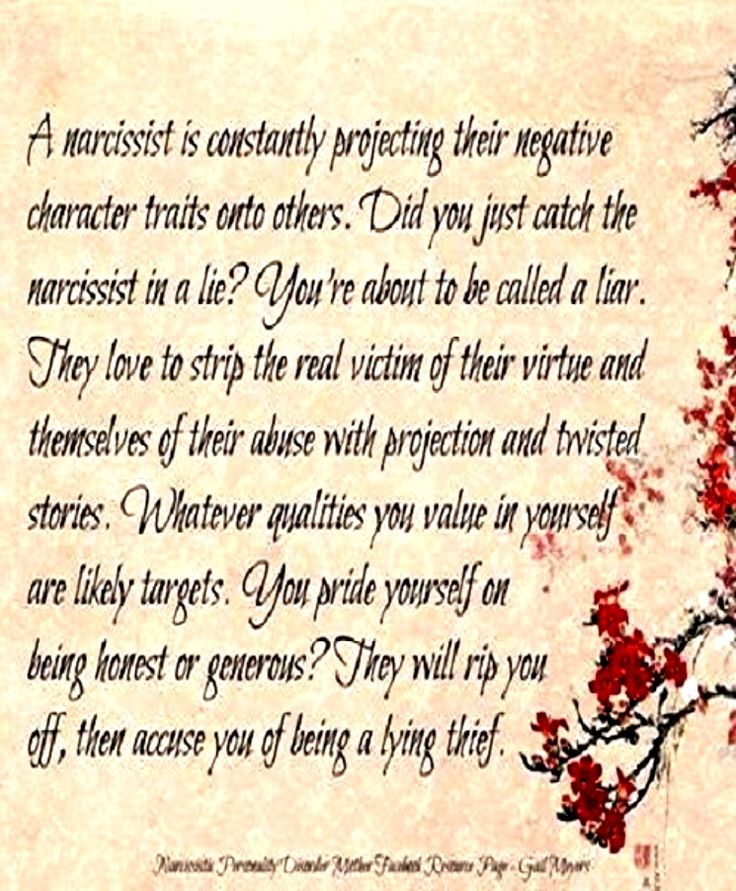 A narcissist is constantly projecting their negative character traits onto others. Did you just catch the narcissist in a lie? You're about to be called a liar. They love to strip the real victim of their virtue and themselves of their abuse with projection and twisted stories. Whatever qualities you value in yourself are likely targets. You pride yourself on being honest or generous? They will rip you off, then accuse you of being a lying thief.