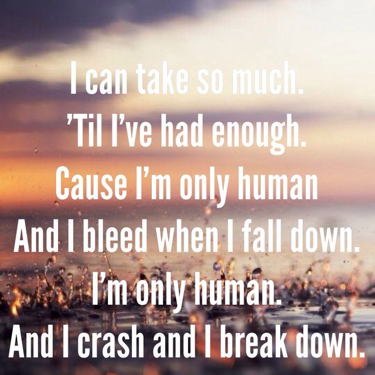 My favorite song of the moment. I love everything it says and everything single word is true. I'm only human.