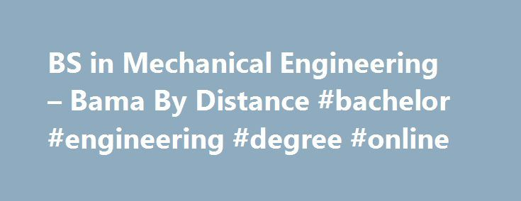 BS in Mechanical Engineering – Bama By Distance #bachelor #engineering #degree #online http://claim.nef2.com/bs-in-mechanical-engineering-bama-by-distance-bachelor-engineering-degree-online/  # Overview – Bachelor's Degree in Mechanical Engineering Program at a Glance Delivery Format – Primarily online Number of Credit Hours – 128 Tuition per Hour – $346 Fees – $80 College of Engineering technology fee (per video course) Application Deadline – Applications accepted year round Accreditation –…