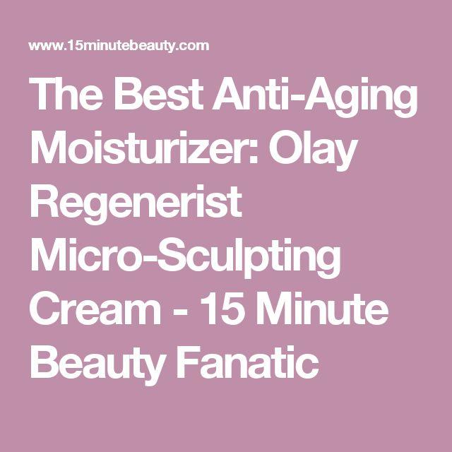 The Best Anti-Aging Moisturizer: Olay Regenerist Micro-Sculpting Cream - 15 Minute Beauty Fanatic