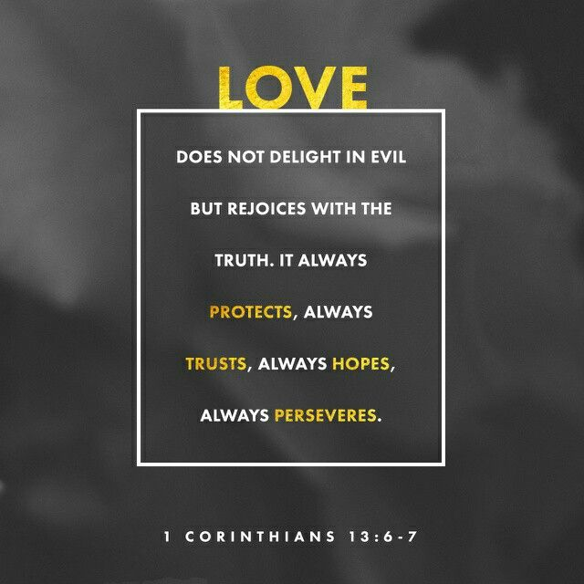 Rejoiceth not in iniquity, but rejoiceth in the truth;  Beareth all things, believeth all things, hopeth all things, endureth all things. 1 Corinthians 13:6-7 KJV