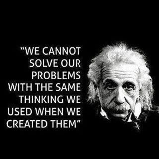 We cannot solve problems with the same mindset.  Albert Einstein