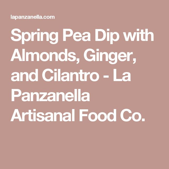 Spring Pea Dip with Almonds, Ginger, and Cilantro - La Panzanella Artisanal Food Co.