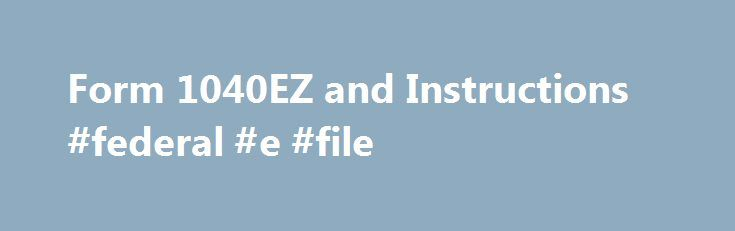 Form 1040EZ and Instructions #federal #e #file http://incom.remmont.com/form-1040ez-and-instructions-federal-e-file/  #1040ez online filing # IRS FORM 1040EZ PRINT THESE 1040EZ FORMS FOR YOUR USE! Even if you can use the Form 1040EZ you may be better off using the 1040A or 1040 instead. One reason is that you can claim the head of household filing status only on the 1040A or 1040. That situation usually Continue Reading
