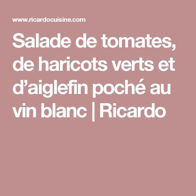 Salade de tomates, de haricots verts  et d'aiglefin poché au vin blanc | Ricardo