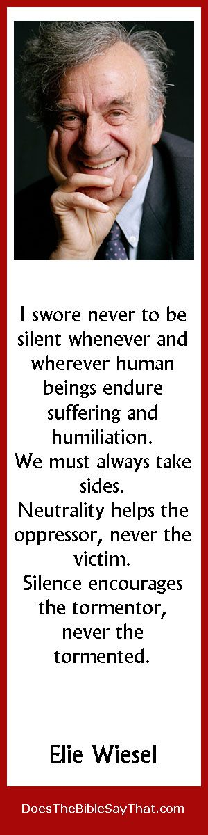 """Elie Wiesel Quote on Silence. """"I swore never to be silent whenever and wherever human beings endure suffering and humiliation. We must always take sides. Neutrality helps the oppressor, never the victim. Silence encourages the tormentor, never the tormented."""" Quote from Chapter 25 of Your True Self Identity."""