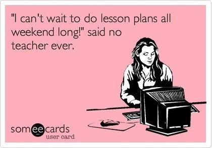 """""""I can't wait to do lesson plans all weekend long!"""" said no teacher ever."""
