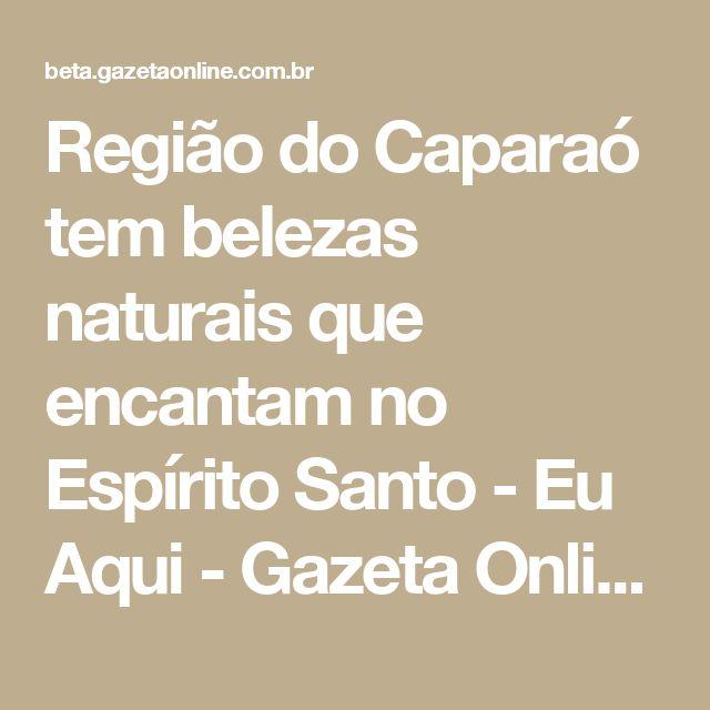 Região do Caparaó tem belezas naturais que encantam no Espírito Santo - Eu Aqui - Gazeta Online
