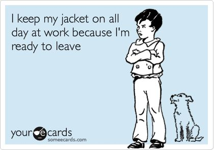 I keep my jacket on all day at work because I'm ready to leave.