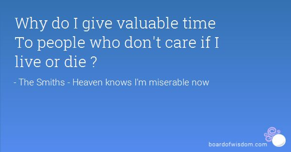Why do I give valuable time  To people who don't care if I live or die ?