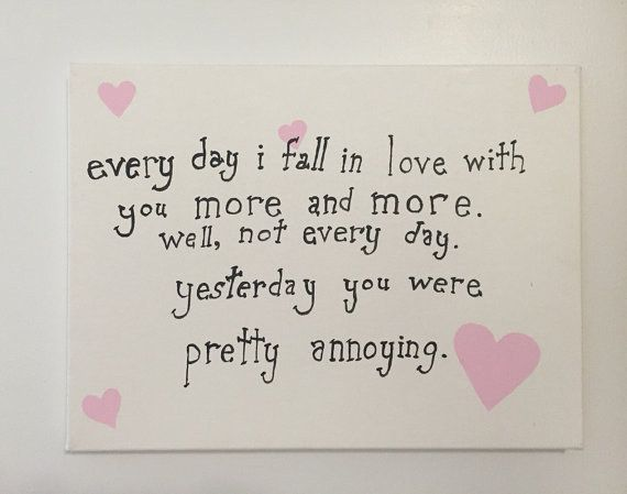 """""""everyday I fall in love with you more and more. well, not every day. yesterday you were pretty annoying."""""""