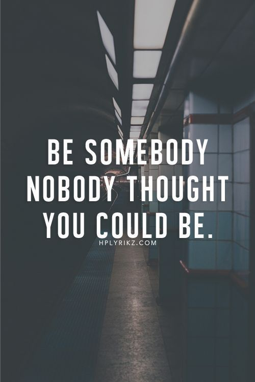 Be somebody Nobody thot u could be