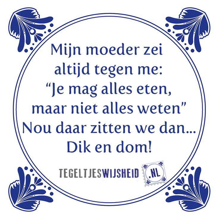 mijn moeder zei altijd, je mag alles eten, maar niet alles weten. Nou daar zit ik dan: dik en dom Volg en pin tegeltjeswijsheid.nl Een leuk cadeautje nodig? op www.tegeltjeswijsheid.nl vind je nog meer leuke spreuken en tegels of maak je eigen tegeltje. #tegeltjeswijsheid #quote #grappige tekst #tegel #oudhollands #dutch #wijsheid