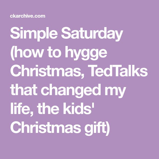 Simple Saturday (how to hygge Christmas, TedTalks that changed my life, the kids' Christmas gift)