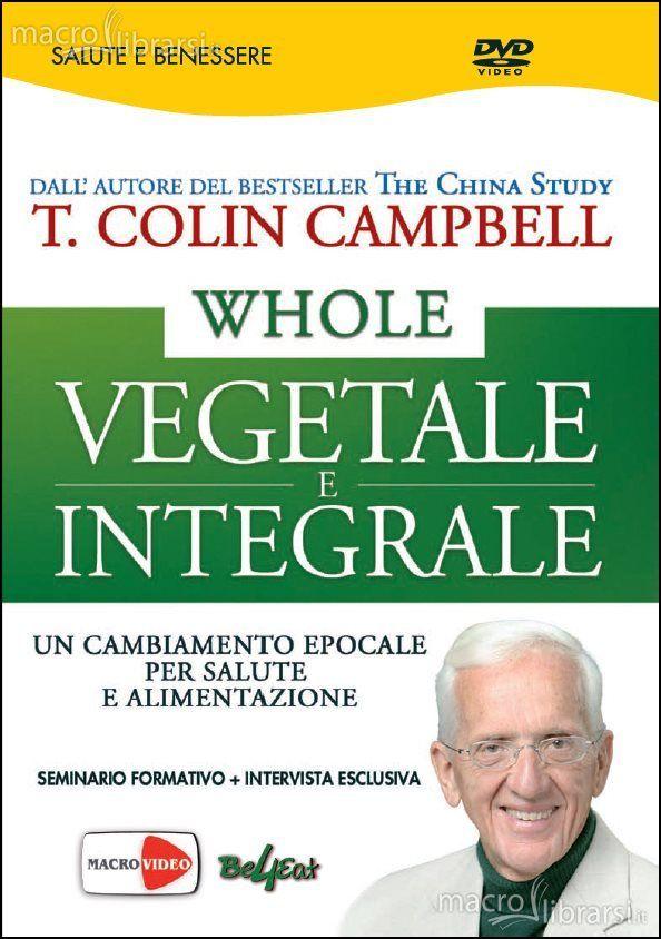 Whole - Vegetale e Integrale - DVD - Un cambiamento epocale per salute e alimentazione - Seminario formativo + intervista esclusiva - T. Colin Campbell