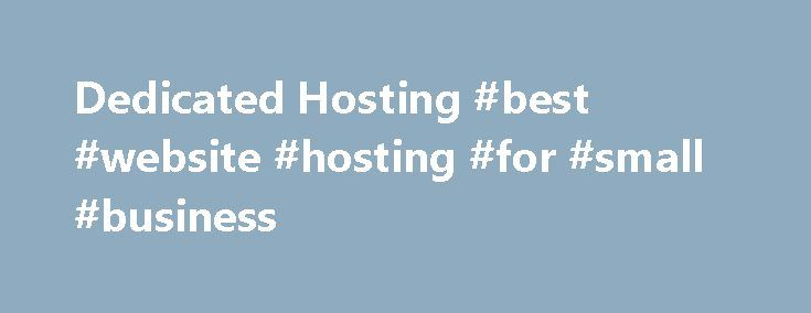 Dedicated Hosting #best #website #hosting #for #small #business http://vps.remmont.com/dedicated-hosting-best-website-hosting-for-small-business/  #dedicated hosting # Other Dedicated Hosting Benefits Include: Supports CentOS, Fedora, Ubuntu, Windows (Defaults to CentOS) 100% Satisfaction Guarantee 100% Uptime Guarantee Hardware Replacement Guarantee Dedicated Expert Support 100% Cisco Network 5 Static IP Addresses Remote Hands Why Choose Dedicated Hosting? Dedicated Hosting means that you…