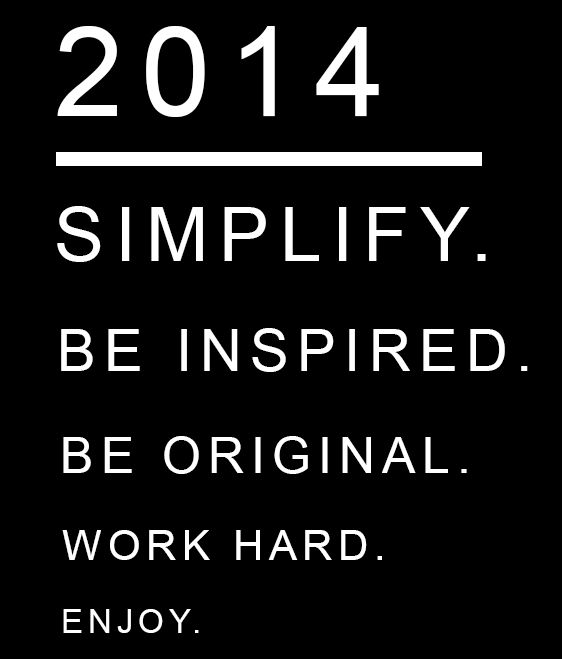 2014 - The Year to Simplify, Be Inspired, Be Original, Work Hard , and ENJOY!