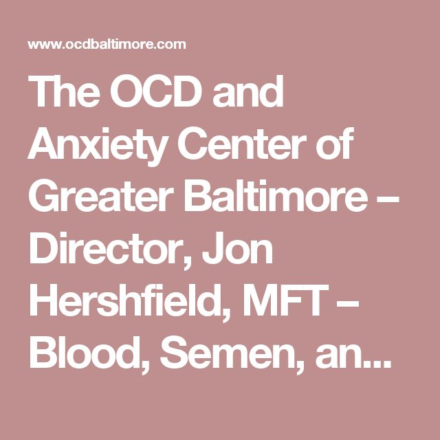 The OCD and Anxiety Center of Greater Baltimore – Director, Jon Hershfield, MFT   –  Blood, Semen, and Bodily Waste… Oh My, Part Two: Semen