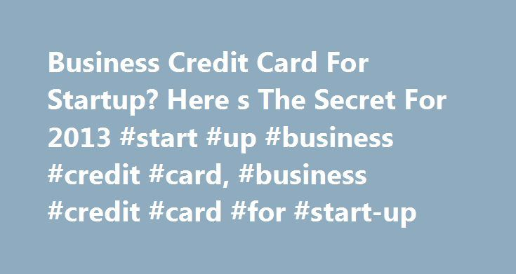 Business Credit Card For Startup? Here s The Secret For 2013 #start #up #business #credit #card, #business #credit #card #for #start-up http://jamaica.nef2.com/business-credit-card-for-startup-here-s-the-secret-for-2013-start-up-business-credit-card-business-credit-card-for-start-up/  # Business Credit Card For Startup? by CreditCardForum Staff Q: I have completed a business plan for a startup business, opened up an LLC for it, got a federal tax ID, and am now working day and night to get it…