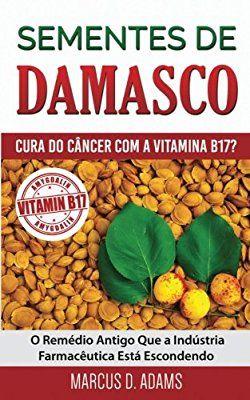 Sementes de Damasco - Cura Do Cancer Com a Vitamina B17?: O Remedio Antigo Que a Industria Farmaceutica Esta Escondendo