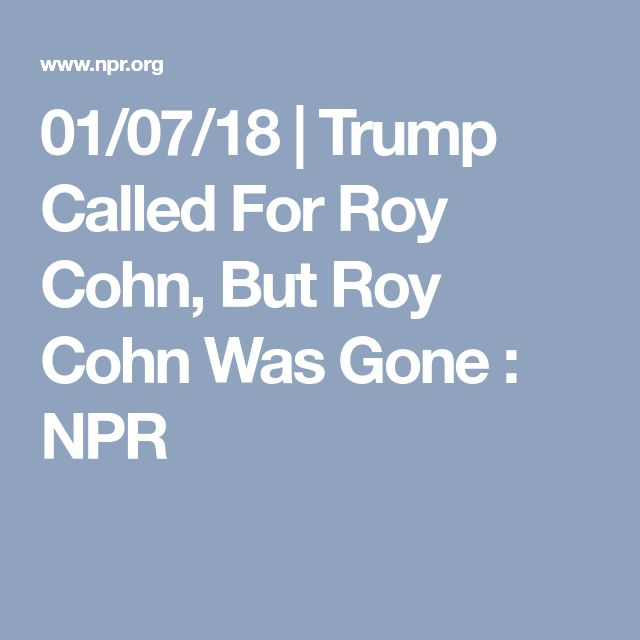 01/07/18 | Trump Called For Roy Cohn, But Roy Cohn Was Gone : NPR