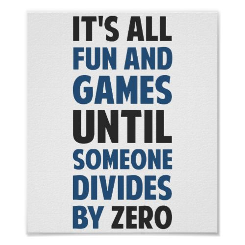 Friends don't let friends divide by zero and implode the universe.
