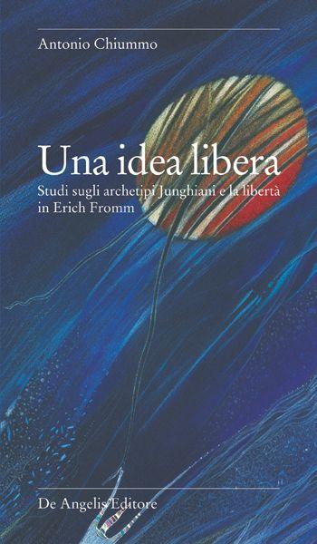 Una idea libera. Studi sugli archetipi Junghiani e la libertà in Erich Fromm